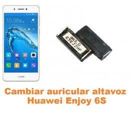 Cambiar auricular altavoz Huawei Enjoy 6S