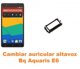 Cambiar auricular altavoz Bq Aquaris E6